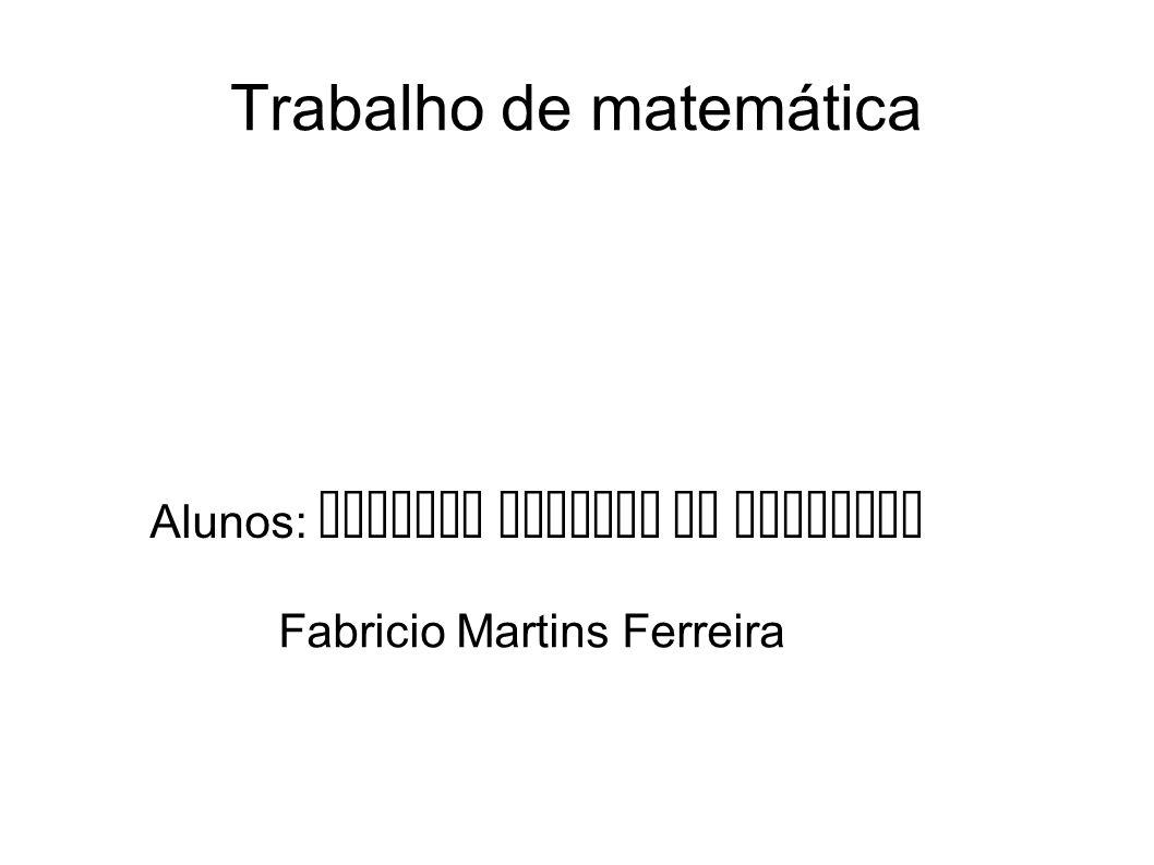 Trabalho de matemática Alunos: Matheus Moreira de Oliveira Fabricio Martins Ferreira