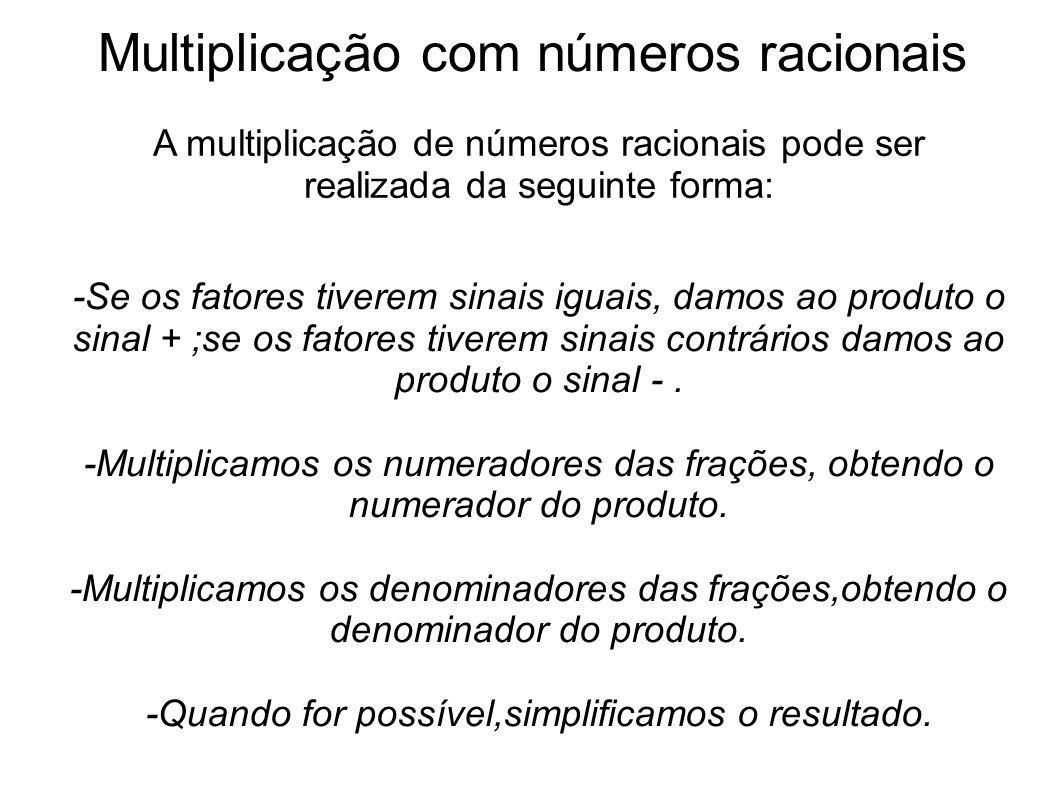 Multiplicação com números racionais A multiplicação de números racionais pode ser realizada da seguinte forma: -Se os fatores tiverem sinais iguais, d