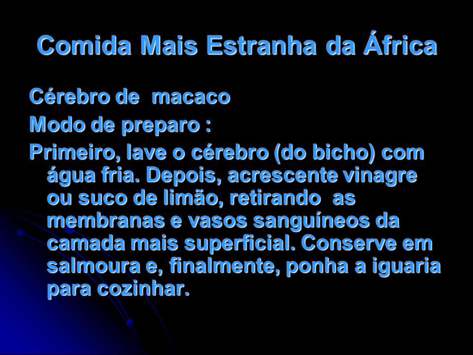 Comida Mais Estranha da África Cérebro de macaco Modo de preparo : Primeiro, lave o cérebro (do bicho) com água fria. Depois, acrescente vinagre ou su