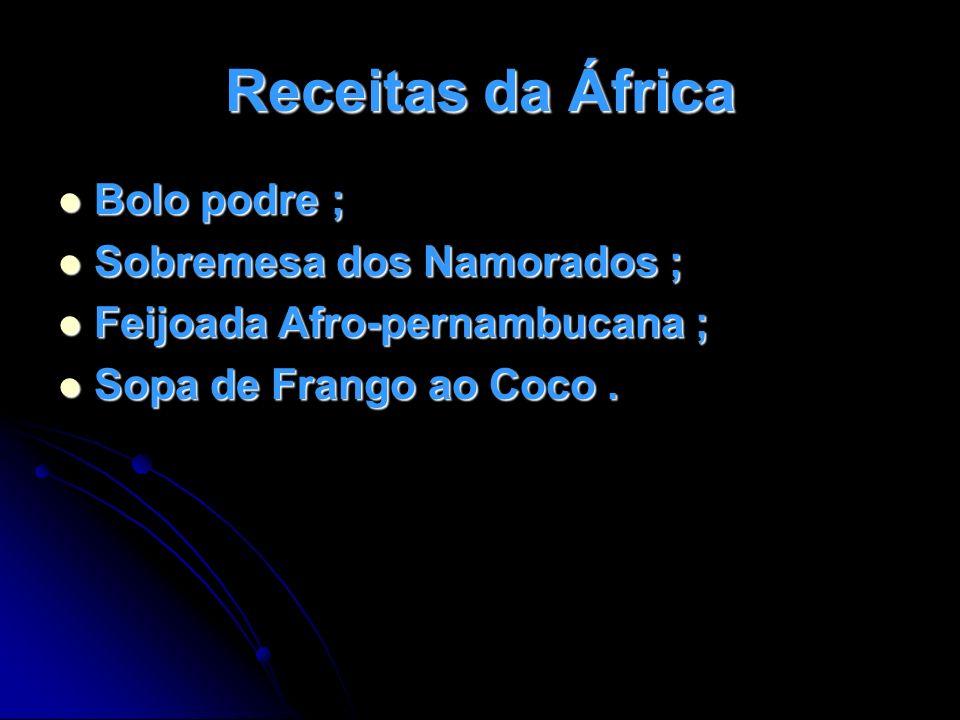 Receitas da África Bolo podre ; Bolo podre ; Sobremesa dos Namorados ; Sobremesa dos Namorados ; Feijoada Afro-pernambucana ; Feijoada Afro-pernambuca