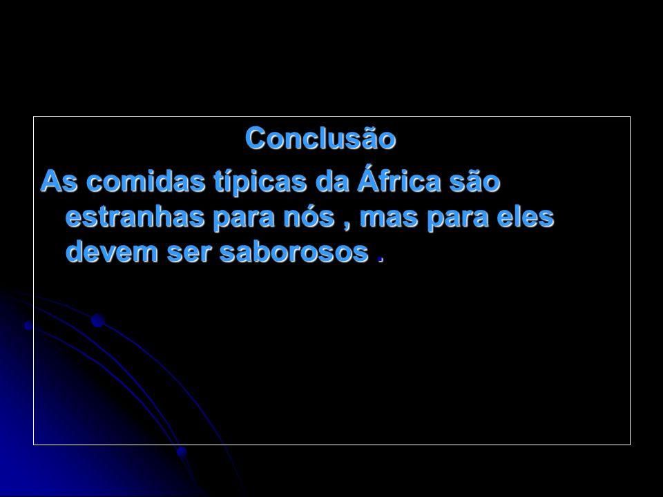 Conclusão Conclusão As comidas típicas da África são estranhas para nós, mas para eles devem ser saborosos.
