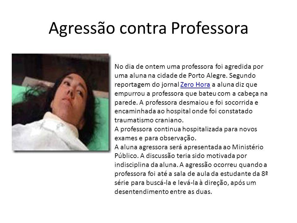 Agressão contra Professora No dia de ontem uma professora foi agredida por uma aluna na cidade de Porto Alegre.