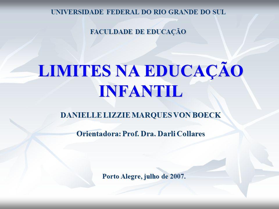 LIMITES NA EDUCAÇÃO INFANTIL DANIELLE LIZZIE MARQUES VON BOECK Orientadora: Prof. Dra. Darli Collares Porto Alegre, julho de 2007. UNIVERSIDADE FEDERA