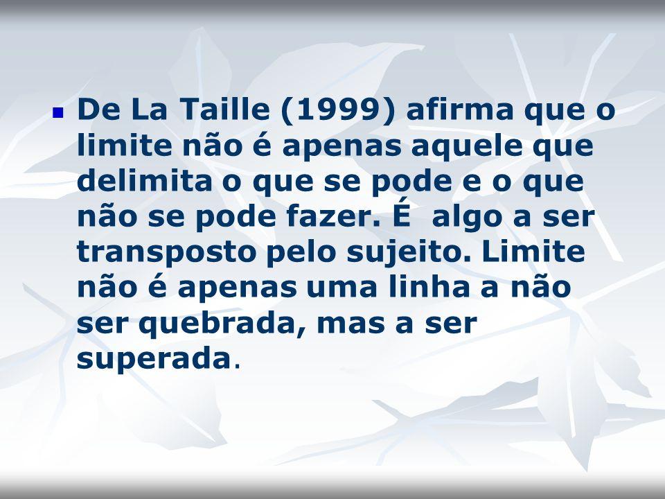 De La Taille (1999) afirma que o limite não é apenas aquele que delimita o que se pode e o que não se pode fazer. É algo a ser transposto pelo sujeito