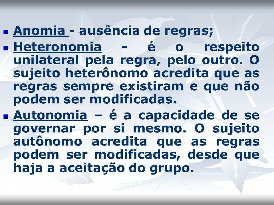 Anomia - ausência de regras; Heteronomia - é o respeito unilateral pela regra, pelo outro. O sujeito heterônomo acredita que as regras sempre existira