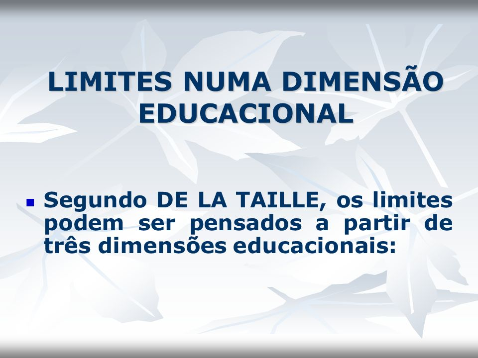 LIMITES NUMA DIMENSÃO EDUCACIONAL Segundo DE LA TAILLE, os limites podem ser pensados a partir de três dimensões educacionais: