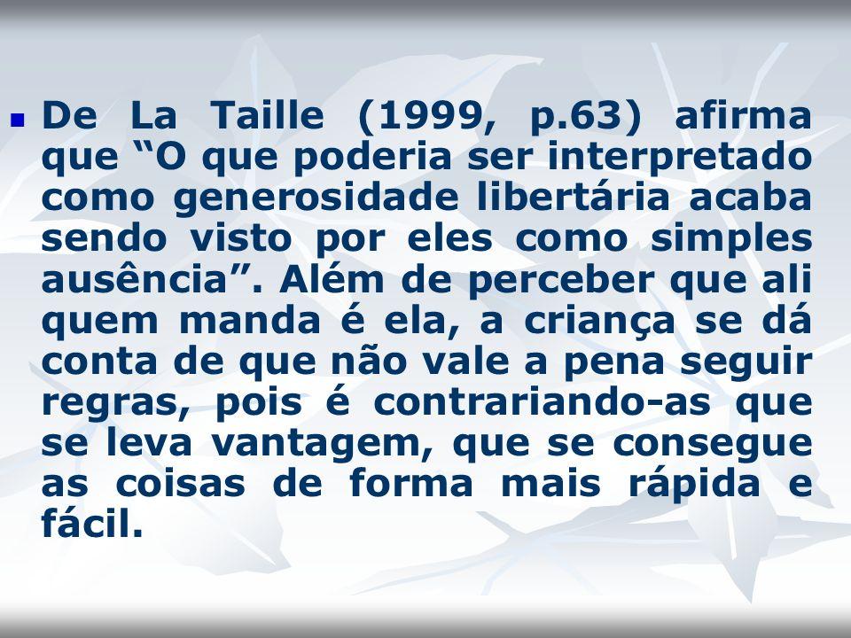 De La Taille (1999, p.63) afirma que O que poderia ser interpretado como generosidade libertária acaba sendo visto por eles como simples ausência. Alé