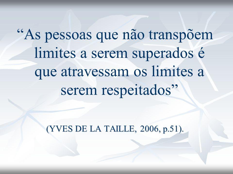 As pessoas que não transpõem limites a serem superados é que atravessam os limites a serem respeitados (YVES DE LA TAILLE, 2006, p.51).