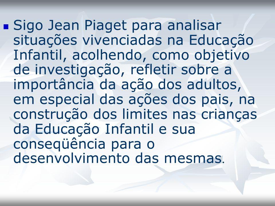 Sigo Jean Piaget para analisar situações vivenciadas na Educação Infantil, acolhendo, como objetivo de investigação, refletir sobre a importância da a