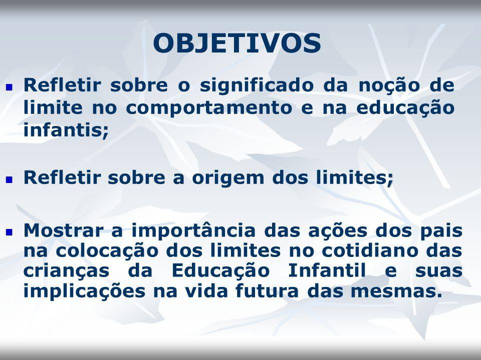 OBJETIVOS Refletir sobre o significado da noção de limite no comportamento e na educação infantis; ; Refletir sobre a origem dos limites; Mostrar a im