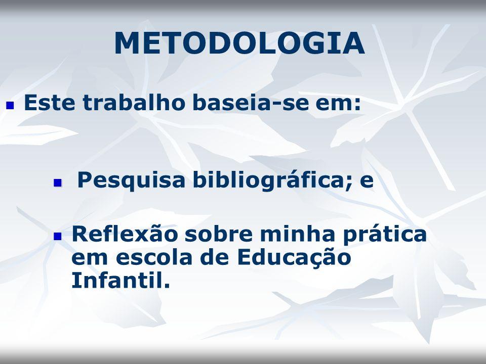 METODOLOGIA Este trabalho baseia-se em: Pesquisa bibliográfica; e Reflexão sobre minha prática em escola de Educação Infantil.