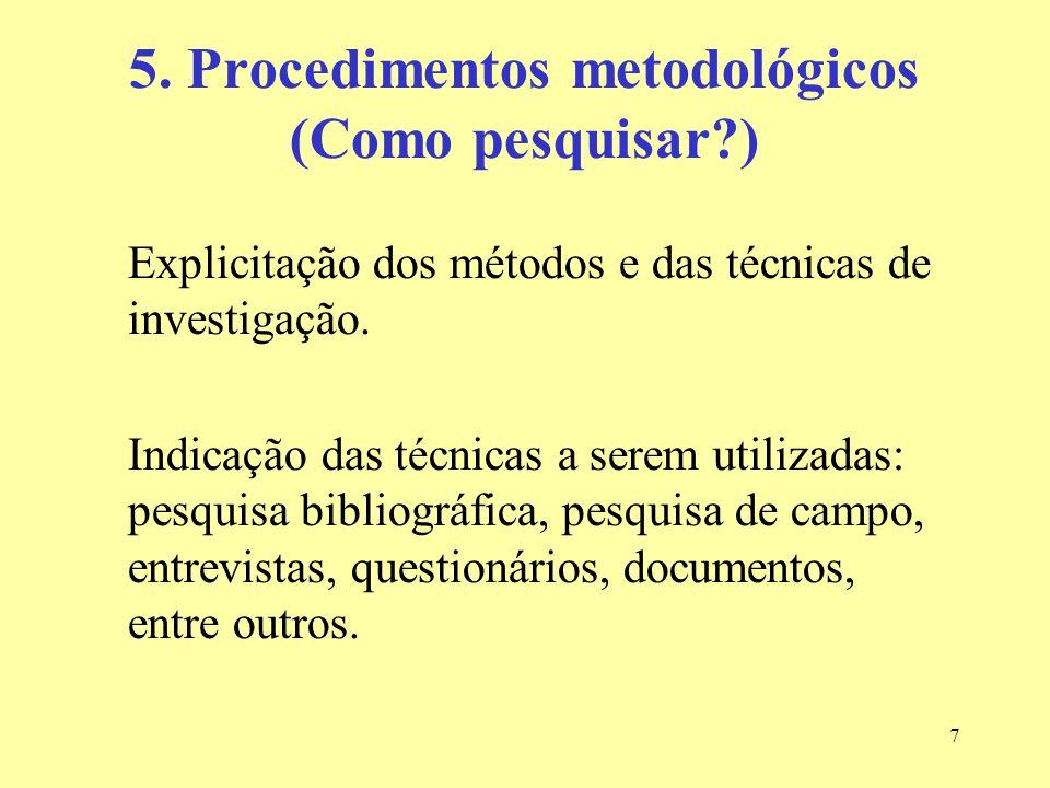 7 5. Procedimentos metodológicos (Como pesquisar?) Explicitação dos métodos e das técnicas de investigação. Indicação das técnicas a serem utilizadas: