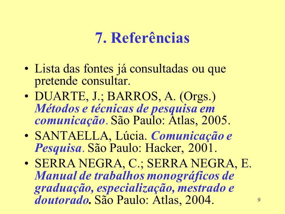 9 7. Referências Lista das fontes já consultadas ou que pretende consultar. DUARTE, J.; BARROS, A. (Orgs.) Métodos e técnicas de pesquisa em comunicaç
