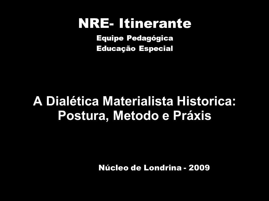 NRE- Itinerante Equipe Pedagógica Educação Especial A Dialética Materialista Historica: Postura, Metodo e Práxis Núcleo de Londrina - 2009