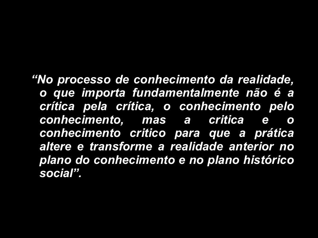 No processo de conhecimento da realidade, o que importa fundamentalmente não é a crítica pela crítica, o conhecimento pelo conhecimento, mas a critica