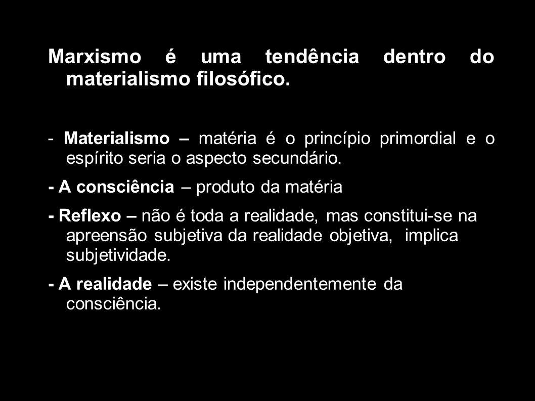 Marxismo é uma tendência dentro do materialismo filosófico. - Materialismo – matéria é o princípio primordial e o espírito seria o aspecto secundário.