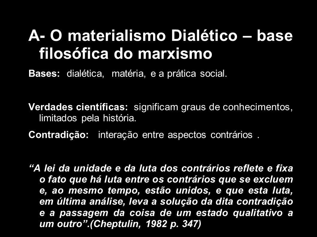 A- O materialismo Dialético – base filosófica do marxismo Bases: dialética, matéria, e a prática social. Verdades científicas: significam graus de con