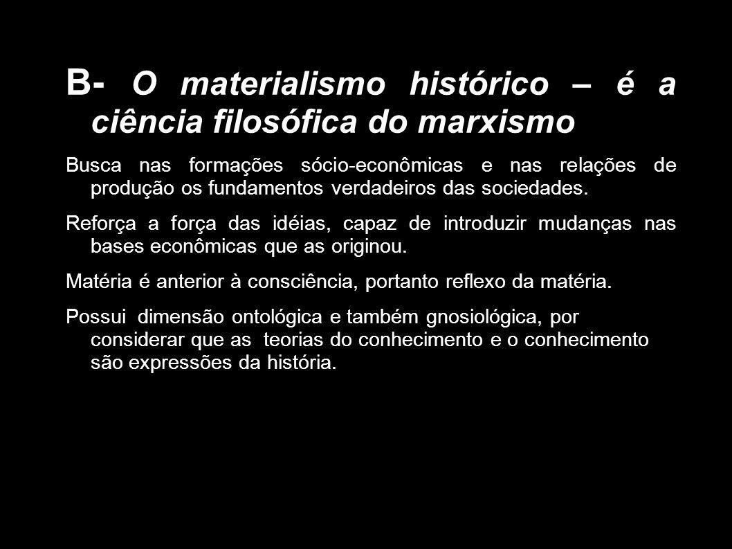 B- O materialismo histórico – é a ciência filosófica do marxismo Busca nas formações sócio-econômicas e nas relações de produção os fundamentos verdad