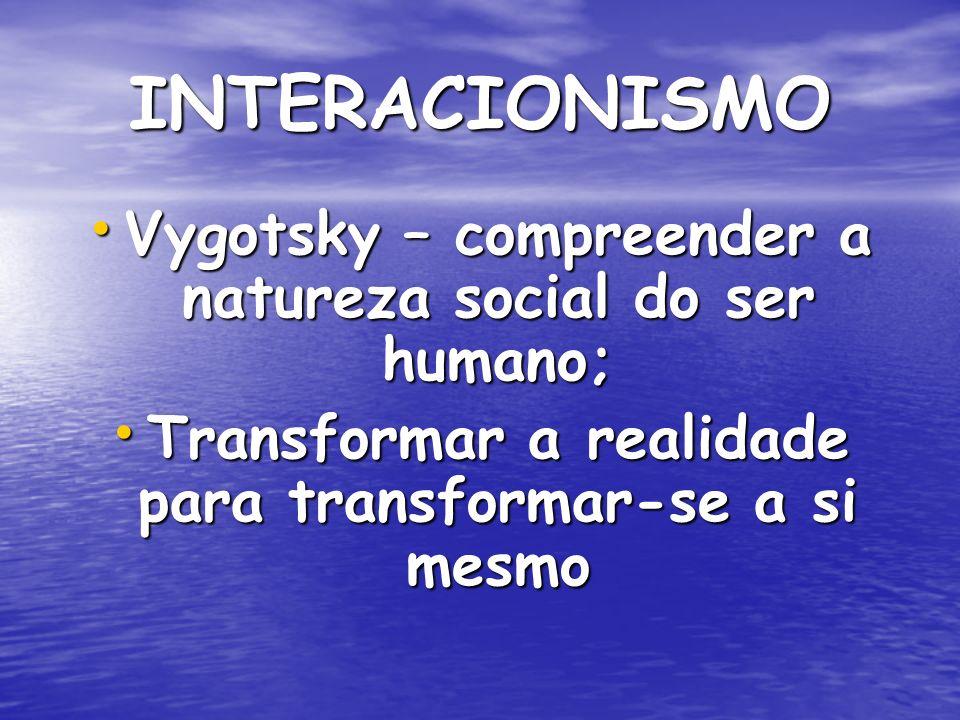 INTERACIONISMO Vygotsky – compreender a natureza social do ser humano; Vygotsky – compreender a natureza social do ser humano; Transformar a realidade para transformar-se a si mesmo Transformar a realidade para transformar-se a si mesmo
