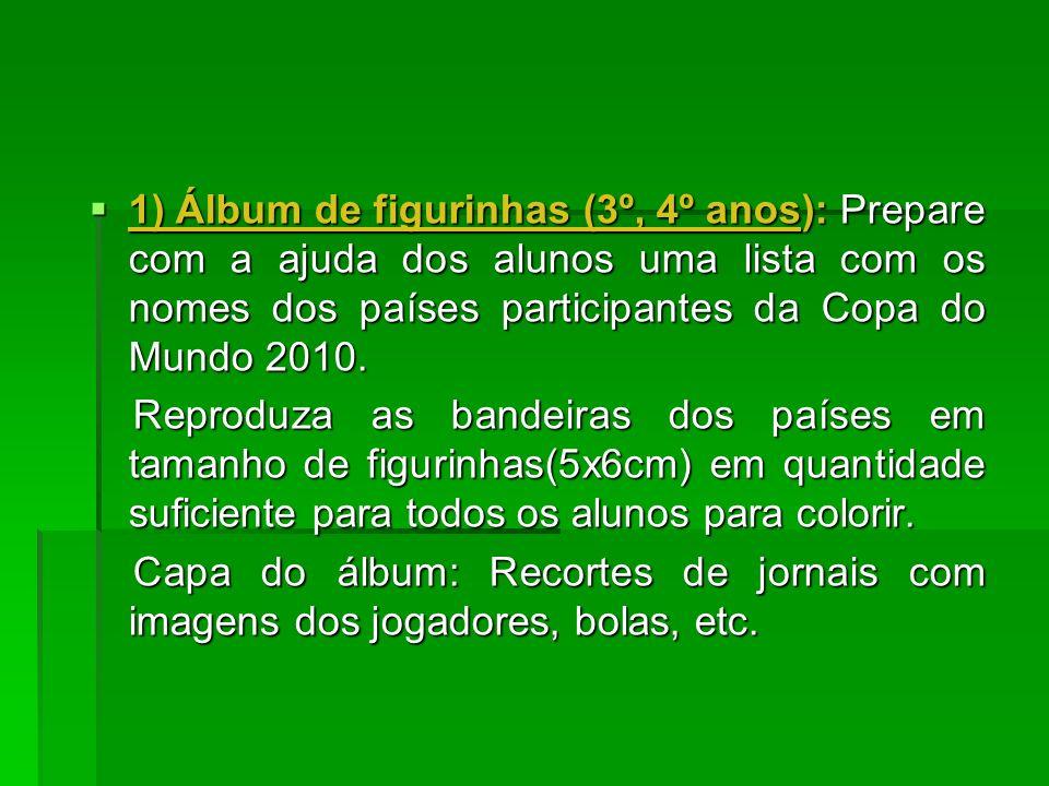 1) Álbum de figurinhas (3º, 4º anos): Prepare com a ajuda dos alunos uma lista com os nomes dos países participantes da Copa do Mundo 2010. 1) Álbum d