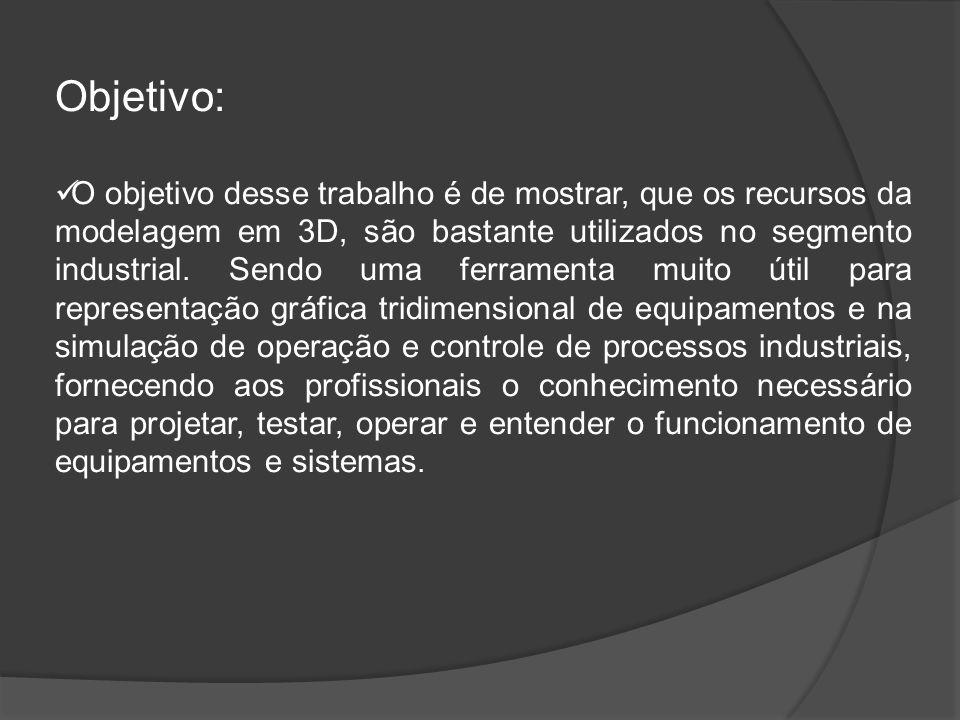 Objetivo: O objetivo desse trabalho é de mostrar, que os recursos da modelagem em 3D, são bastante utilizados no segmento industrial.