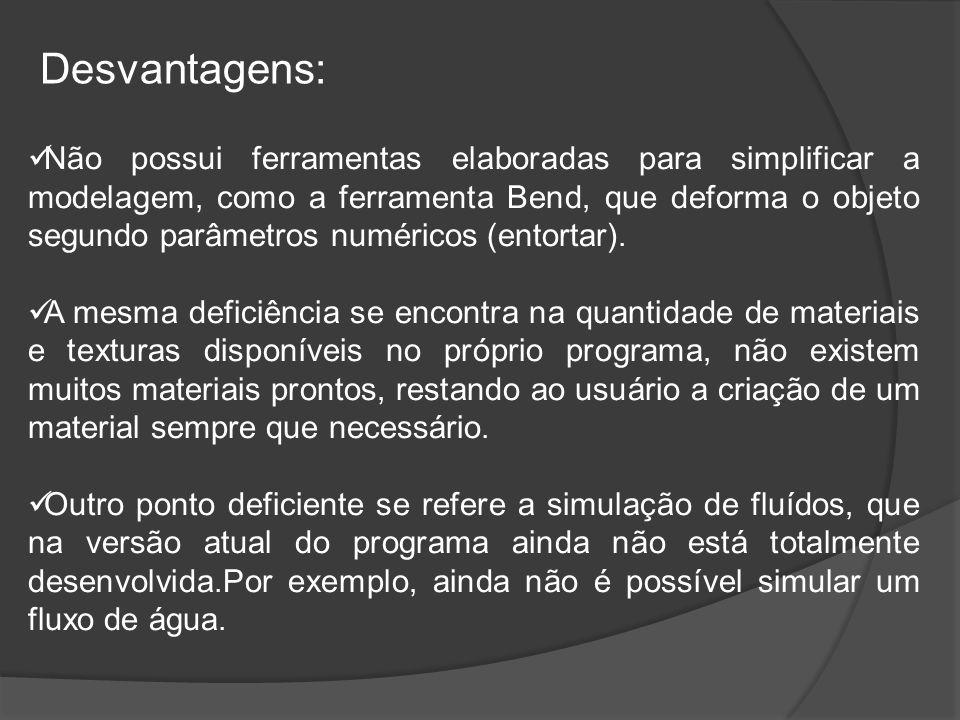 Desvantagens: Não possui ferramentas elaboradas para simplificar a modelagem, como a ferramenta Bend, que deforma o objeto segundo parâmetros numéricos (entortar).