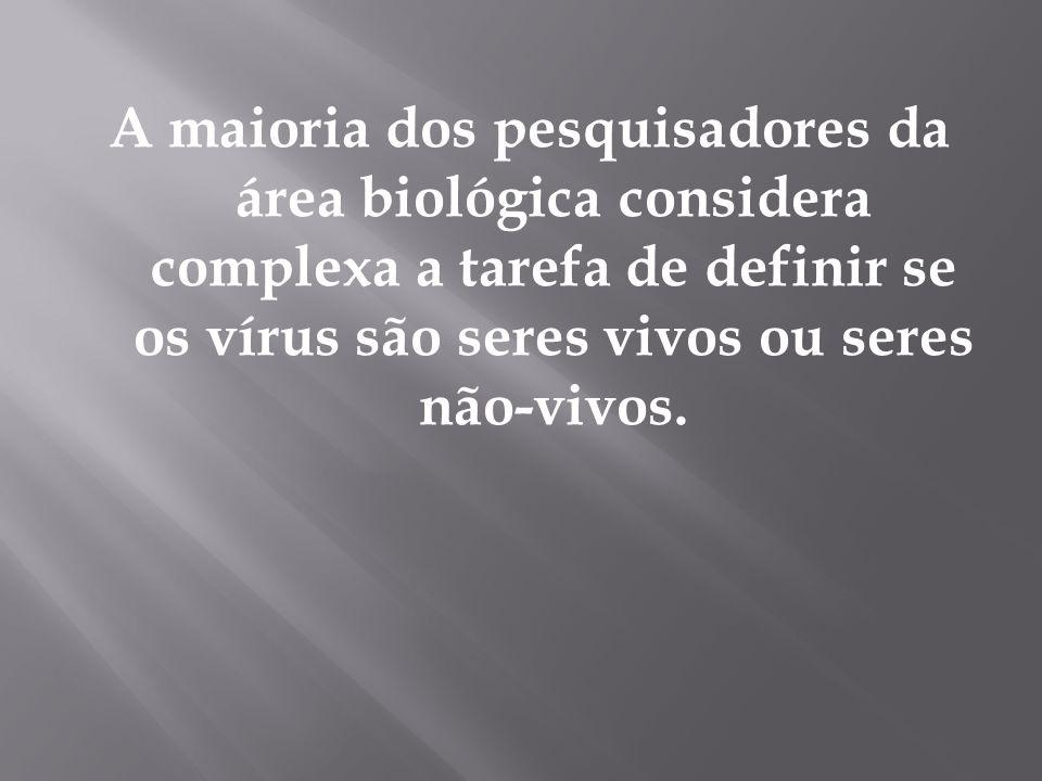 A maioria dos pesquisadores da área biológica considera complexa a tarefa de definir se os vírus são seres vivos ou seres não-vivos.