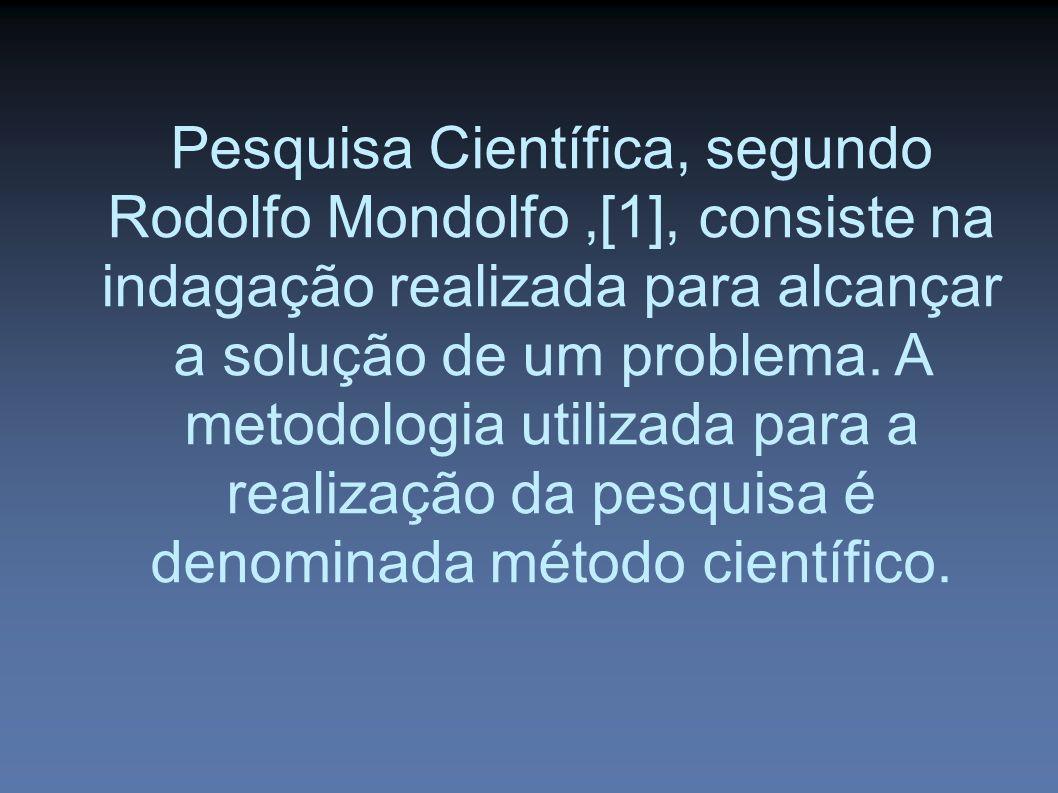 Pesquisa Científica, segundo Rodolfo Mondolfo,[1], consiste na indagação realizada para alcançar a solução de um problema.