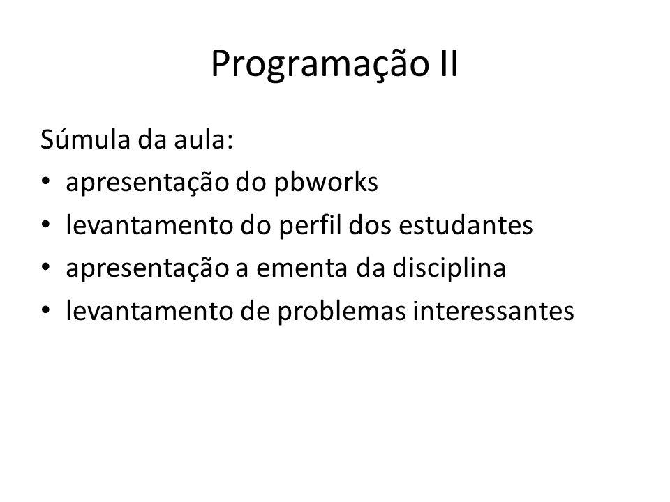 Programação II Súmula da aula: apresentação do pbworks levantamento do perfil dos estudantes apresentação a ementa da disciplina levantamento de probl