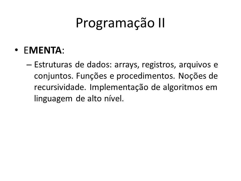 Programação II EMENTA: – Estruturas de dados: arrays, registros, arquivos e conjuntos. Funções e procedimentos. Noções de recursividade. Implementação