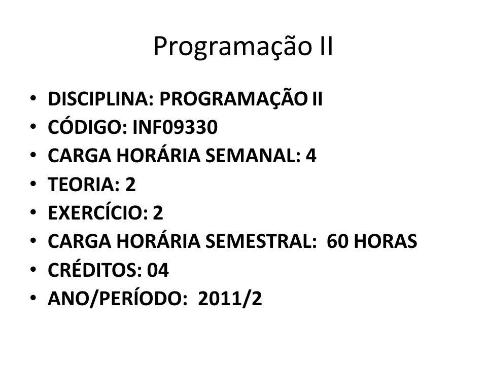 Programação II DISCIPLINA: PROGRAMAÇÃO II CÓDIGO: INF09330 CARGA HORÁRIA SEMANAL: 4 TEORIA: 2 EXERCÍCIO: 2 CARGA HORÁRIA SEMESTRAL: 60 HORAS CRÉDITOS: