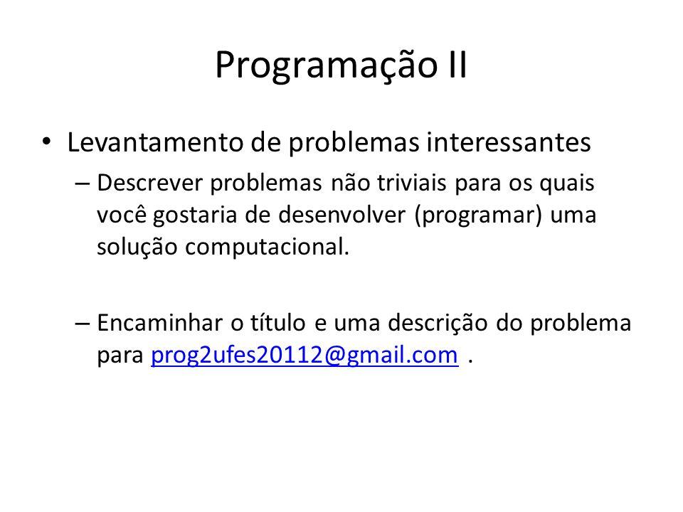 Programação II Levantamento de problemas interessantes – Descrever problemas não triviais para os quais você gostaria de desenvolver (programar) uma s