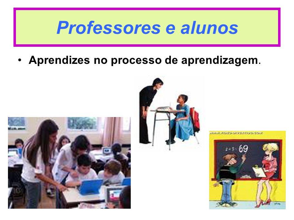 Professores e alunos Aprendizes no processo de aprendizagem.