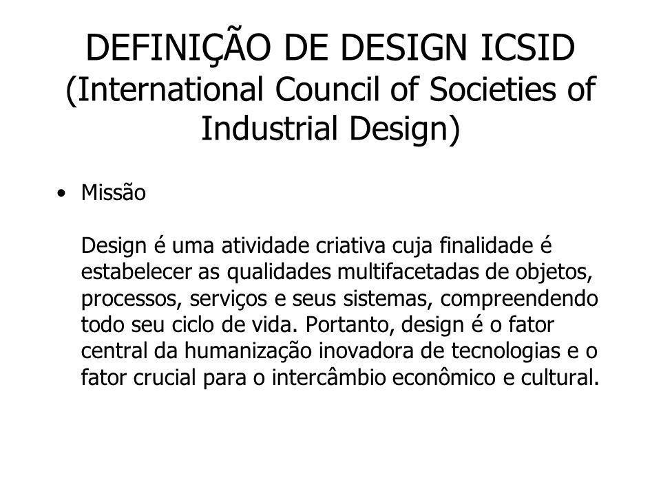 DEFINIÇÃO DE DESIGN ICSID (International Council of Societies of Industrial Design) Missão Design é uma atividade criativa cuja finalidade é estabelec