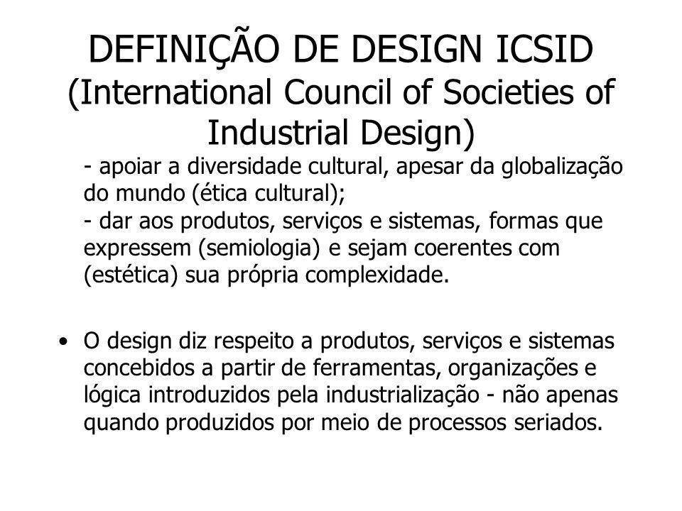 DEFINIÇÃO DE DESIGN ICSID (International Council of Societies of Industrial Design) O adjetivo industrial associado ao design deve relacionar-se ao termo indústria, ou no seu sentido de setor produtivo, ou em seu sentido mais antigo de atividade engenhosa, habilidosa .