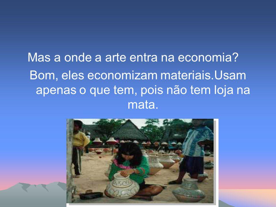 Mas a onde a arte entra na economia? Bom, eles economizam materiais.Usam apenas o que tem, pois não tem loja na mata.