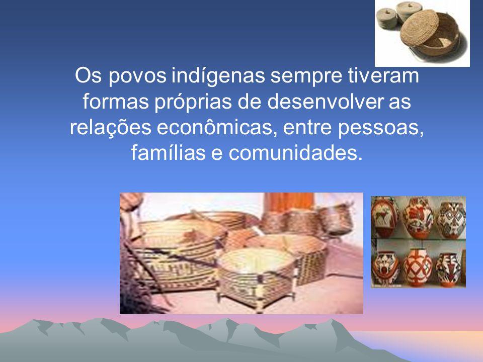 Os povos indígenas sempre tiveram formas próprias de desenvolver as relações econômicas, entre pessoas, famílias e comunidades.