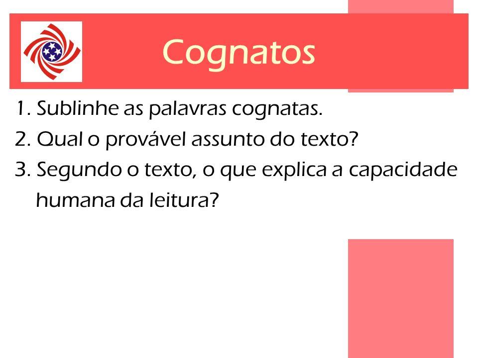 Cognatos 1. Sublinhe as palavras cognatas. 2. Qual o provável assunto do texto? 3. Segundo o texto, o que explica a capacidade humana da leitura?