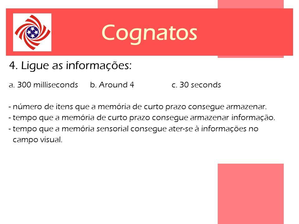 Cognatos 4. Ligue as informações: a. 300 milliseconds b. Around 4 c. 30 seconds - número de itens que a memória de curto prazo consegue armazenar. - t