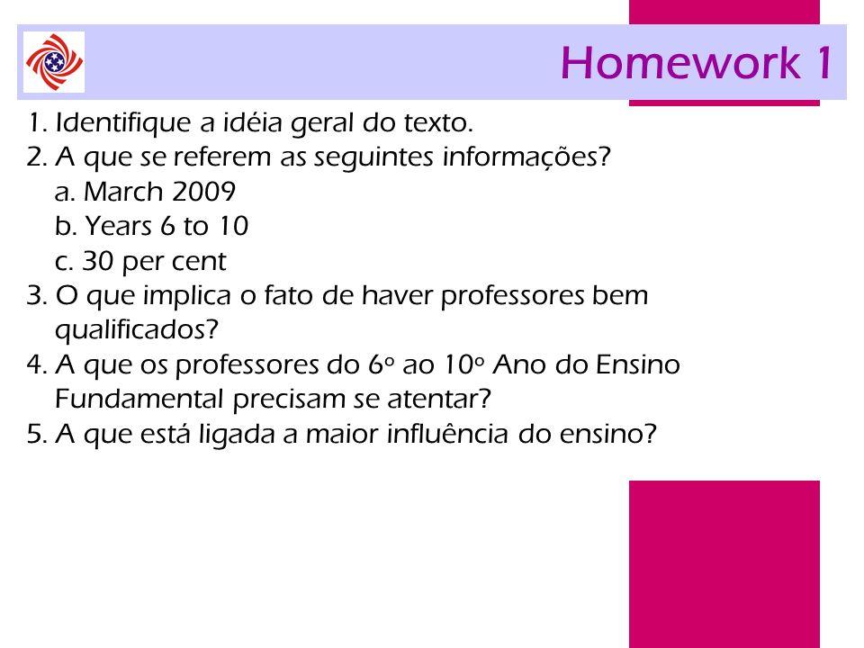 Homework 1 1. Identifique a idéia geral do texto. 2. A que se referem as seguintes informações? a. March 2009 b. Years 6 to 10 c. 30 per cent 3. O que