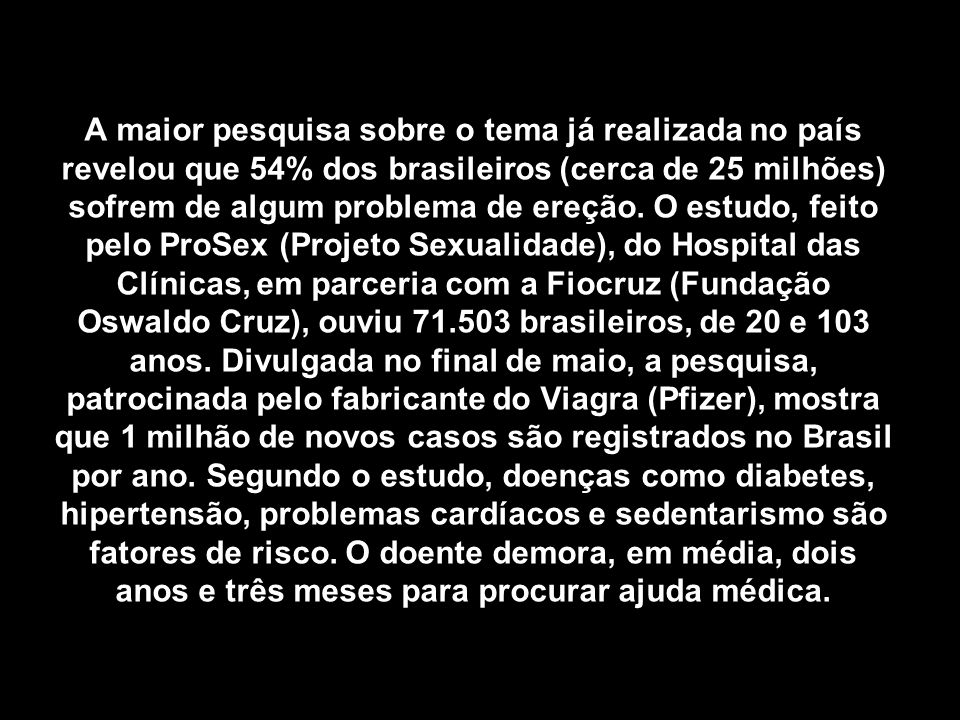 A maior pesquisa sobre o tema já realizada no país revelou que 54% dos brasileiros (cerca de 25 milhões) sofrem de algum problema de ereção. O estudo,