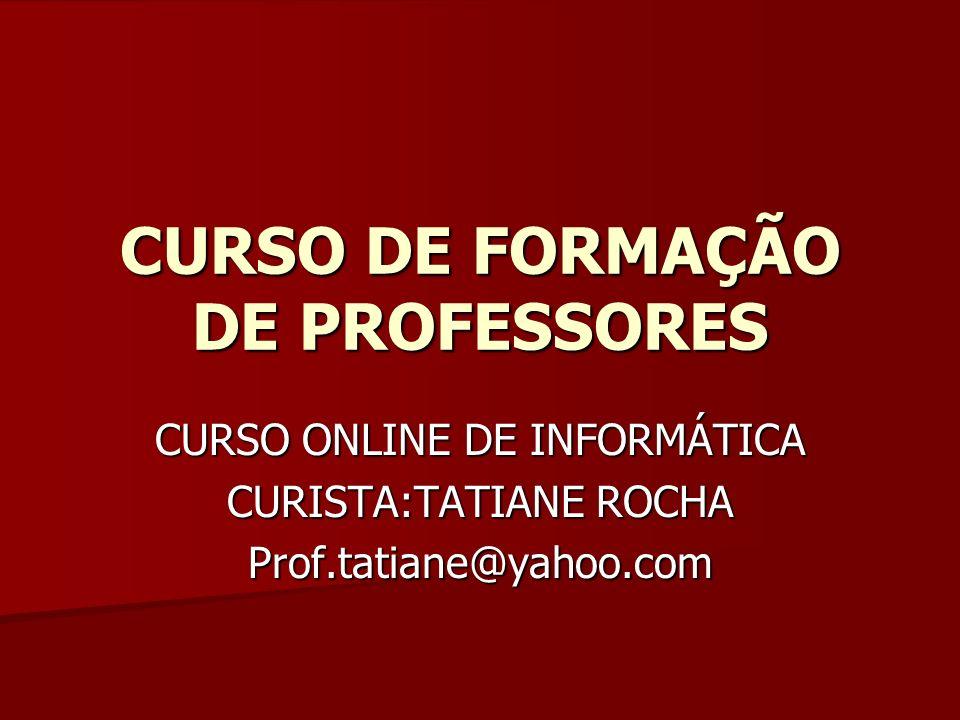 CURSO DE FORMAÇÃO DE PROFESSORES CURSO ONLINE DE INFORMÁTICA CURISTA:TATIANE ROCHA Prof.tatiane@yahoo.com