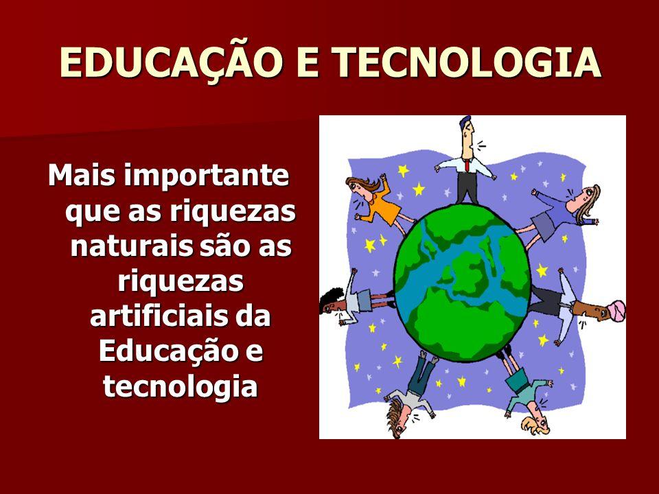 EDUCAÇÃO E TECNOLOGIA Mais importante que as riquezas naturais são as riquezas artificiais da Educação e tecnologia