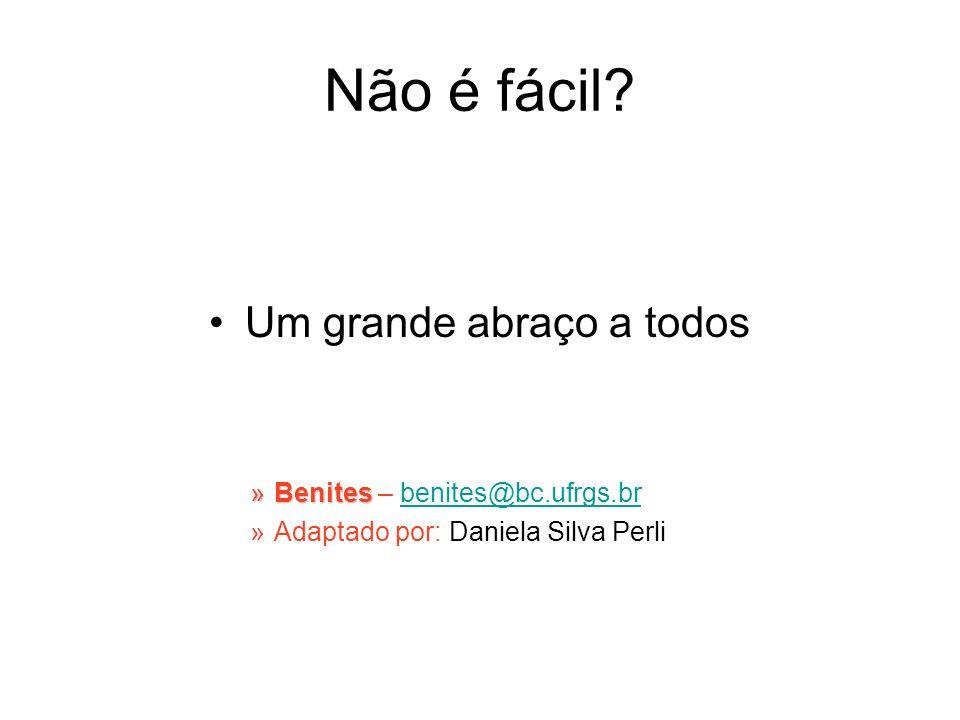 Não é fácil? Um grande abraço a todos »Benites »Benites – benites@bc.ufrgs.brbenites@bc.ufrgs.br »Adaptado por: Daniela Silva Perli