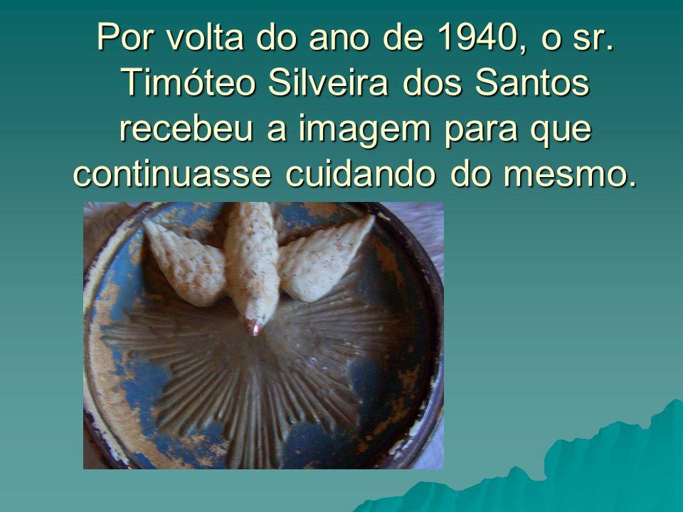 Por volta do ano de 1940, o sr. Timóteo Silveira dos Santos recebeu a imagem para que continuasse cuidando do mesmo.