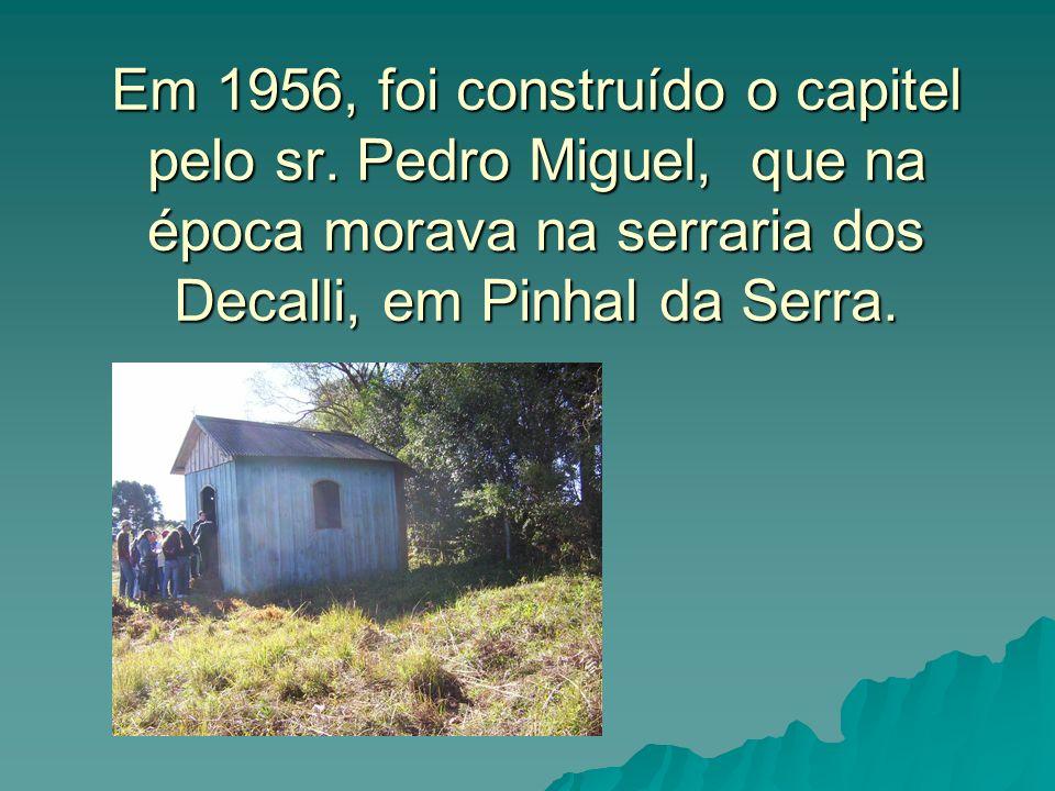 Em 1956, foi construído o capitel pelo sr. Pedro Miguel, que na época morava na serraria dos Decalli, em Pinhal da Serra.