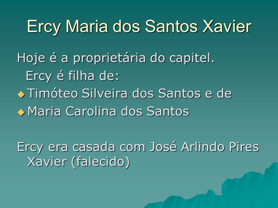 Ercy Maria dos Santos Xavier Hoje é a proprietária do capitel. Ercy é filha de: Ercy é filha de: Timóteo Silveira dos Santos e de Timóteo Silveira dos