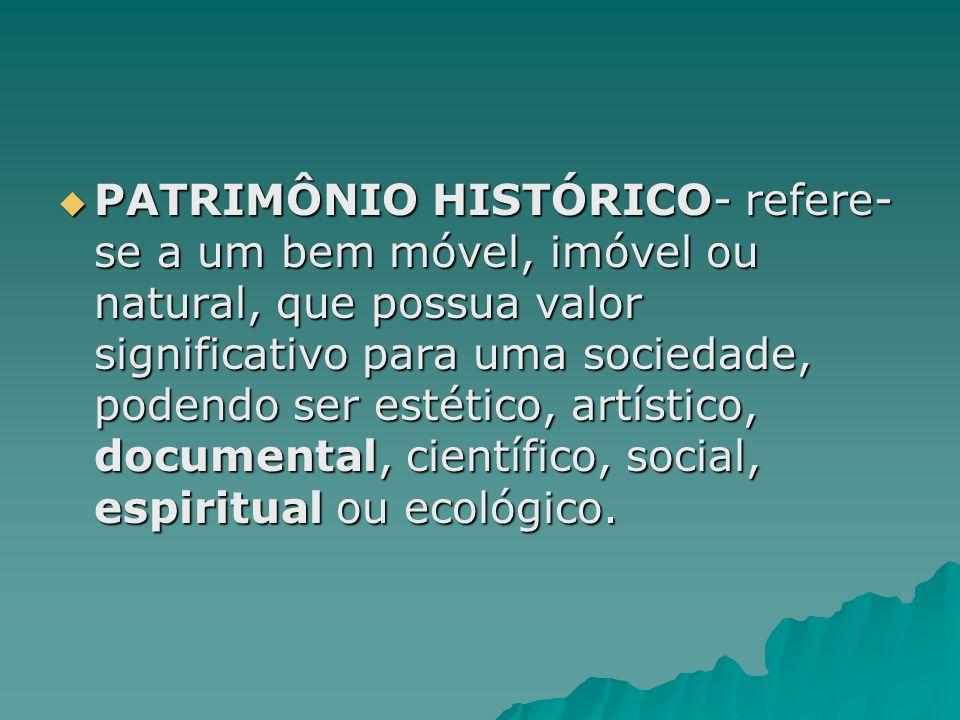 PATRIMÔNIO HISTÓRICO- refere- se a um bem móvel, imóvel ou natural, que possua valor significativo para uma sociedade, podendo ser estético, artístico