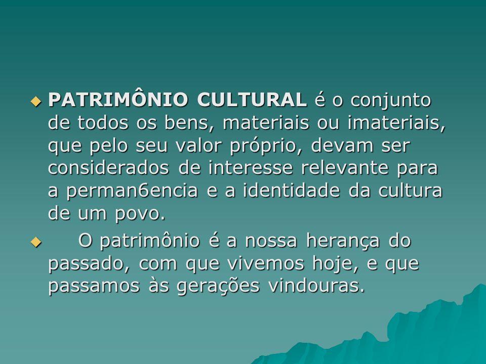 PATRIMÔNIO CULTURAL é o conjunto de todos os bens, materiais ou imateriais, que pelo seu valor próprio, devam ser considerados de interesse relevante