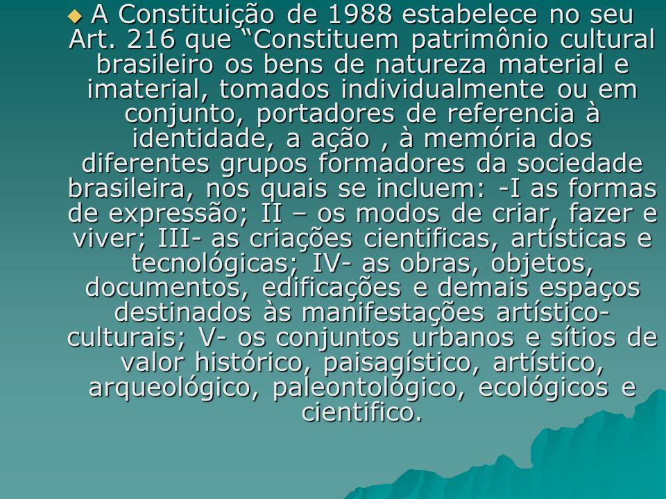 A Constituição de 1988 estabelece no seu Art. 216 que Constituem patrimônio cultural brasileiro os bens de natureza material e imaterial, tomados indi